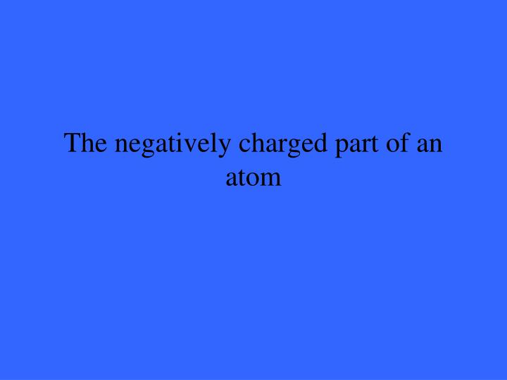 The negatively charged part of an atom