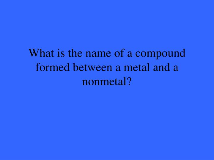 What is the name of a compound formed between a metal and a nonmetal?