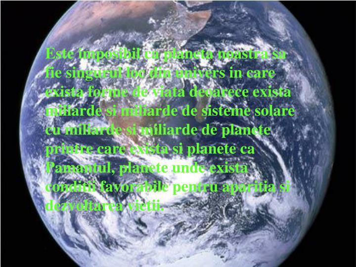 Este imposibil ca planeta noastra sa fie singurul loc din univers in care exista forme de viata deoarece exista miliarde si miliarde de sisteme solare cu miliarde si miliarde de planete printre care exista si planete ca Pamantul, planete unde exista conditii favorabile pentru aparitia si dezvoltarea vietii.