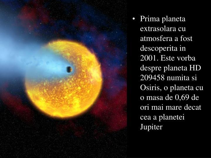 Prima planeta extrasolara cu atmosfera a fost descoperita in 2001. Este vorba despre planeta HD 209458 numita si Osiris, o planeta cu o masa de 0,69 de ori mai mare decat cea a planetei Jupiter