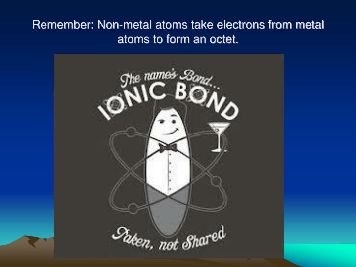 Remember: Non-metal atoms take electrons from metal atoms to form an octet.