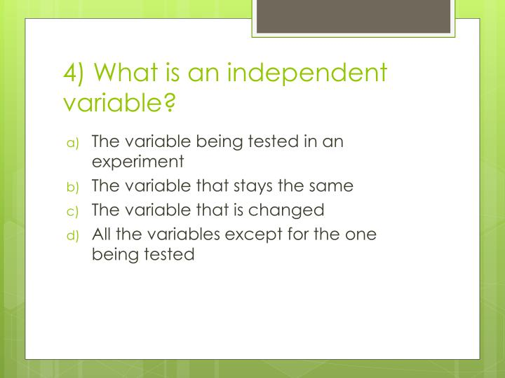 4) What is an independent variable?
