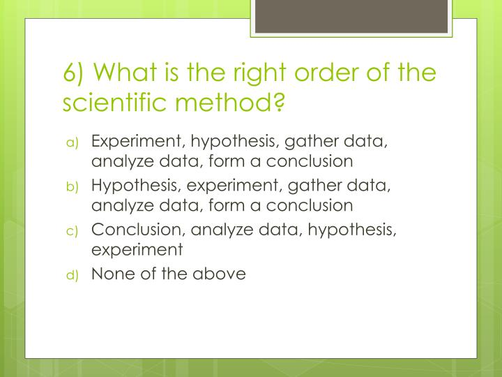 6) What is the right order of the scientific method?