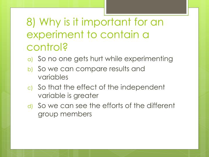 8) Why is it important for an experiment to contain a control?