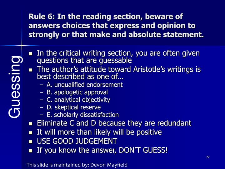 Rule 6: In the reading section, beware of answers choices that express and opinion to strongly or that make and absolute statement.