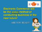 electronic commerce will be the global method of conducting business in the near future
