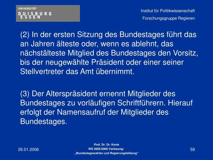 (2) In der ersten Sitzung des Bundestages führt das an Jahren älteste oder, wenn es ablehnt, das nächstälteste Mitglied des Bundestages den Vorsitz, bis der neugewählte Präsident oder einer seiner Stellvertreter das Amt übernimmt.