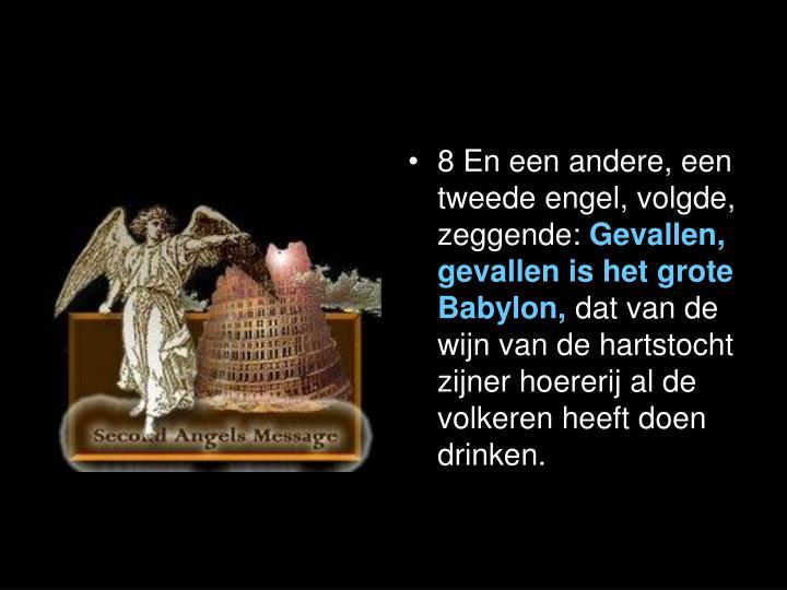 8En een andere, een tweede engel, volgde, zeggende: