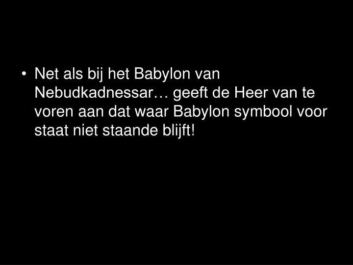 Net als bij het Babylon van Nebudkadnessar… geeft de Heer van te voren aan dat waar Babylon symbool voor staat niet staande blijft!