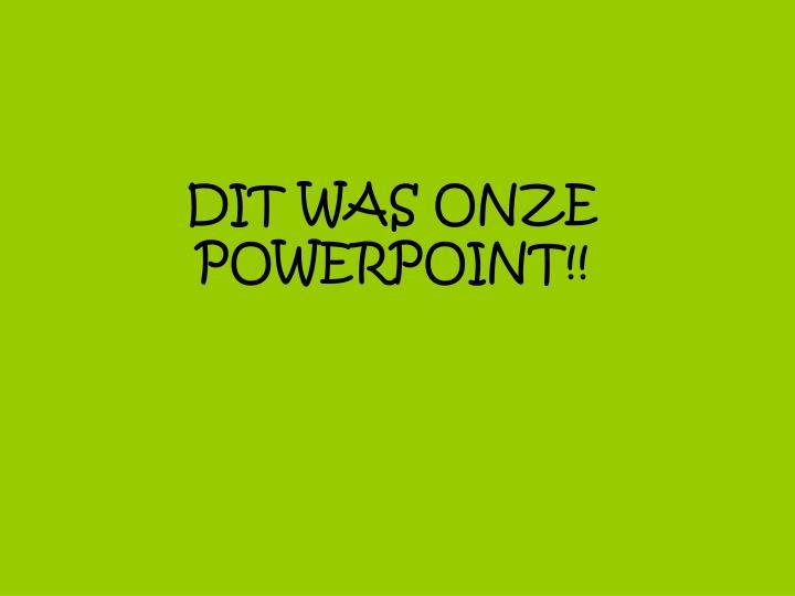 DIT WAS ONZE POWERPOINT!!