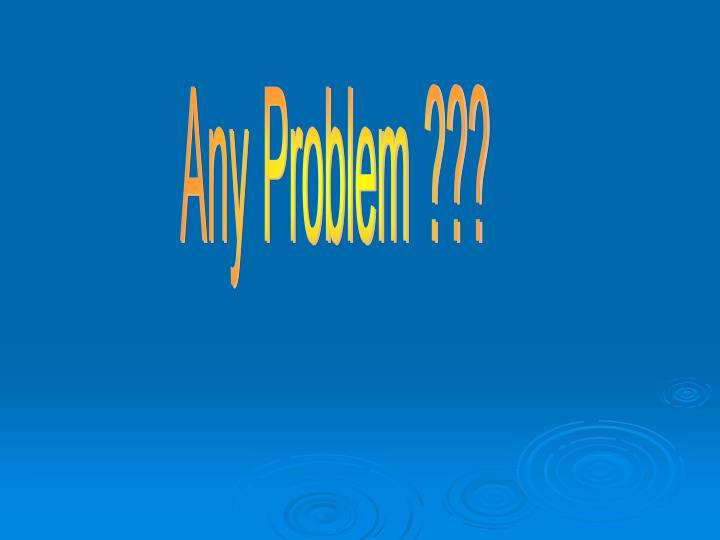 Any Problem ???