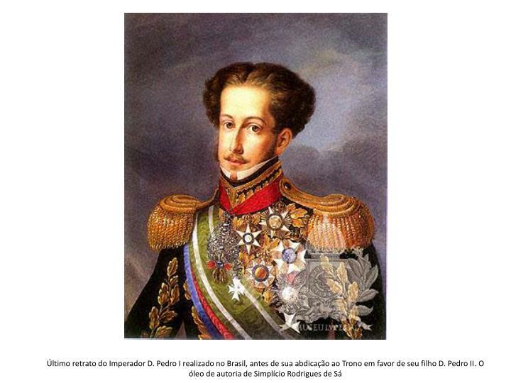 Último retrato do Imperador D. Pedro I realizado no Brasil, antes de sua abdicação ao Trono em favor de seu filho D. Pedro II. O óleo de autoria de Simplício Rodrigues de Sá