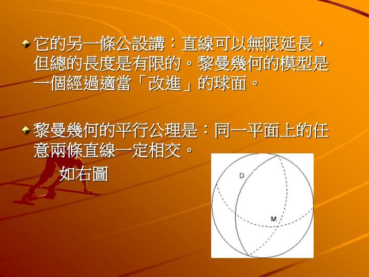它的另一條公設講:直線可以無限延長,但總的長度是有限的。黎曼幾何的模型是一個經過適當「改進」的球面。