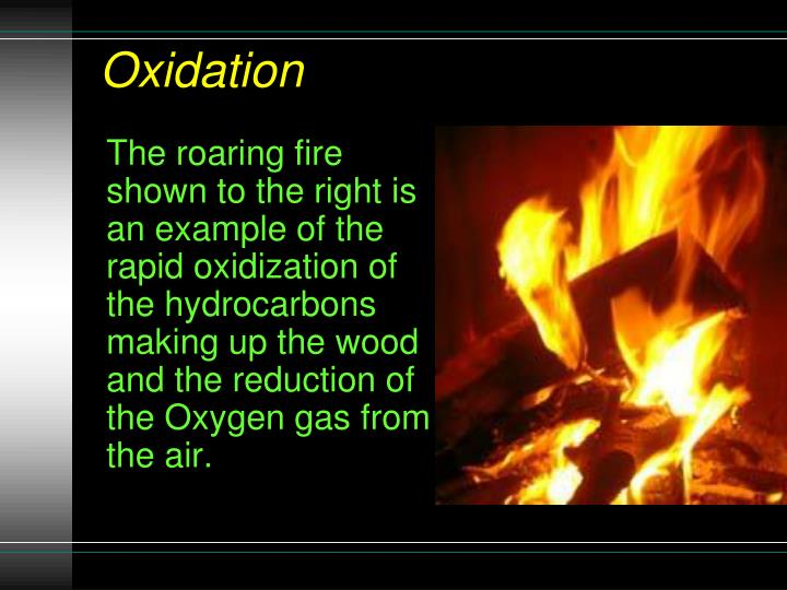 The roaring fire shown to the right is an example of the rapid oxidization of the hydrocarbons making up the wood and the reduction of the Oxygen gas from the air.