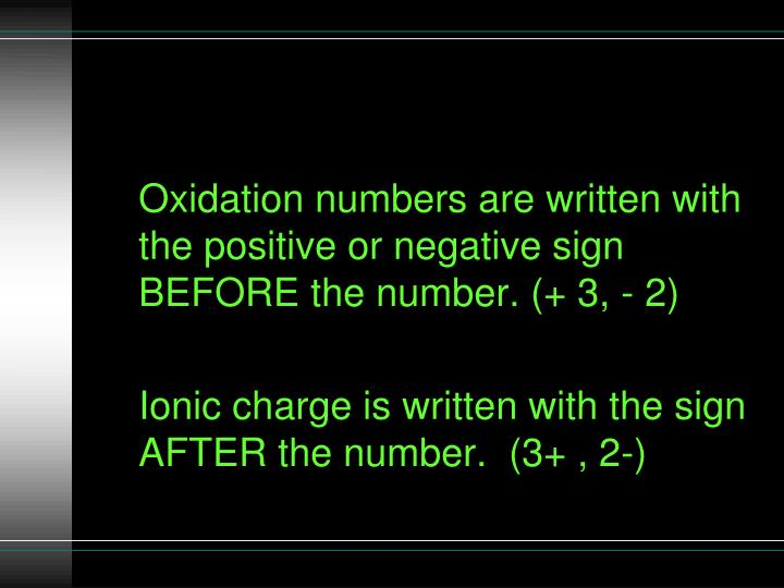 Oxidation numbers are written with the positive or negative sign BEFORE the number. (+ 3, - 2)