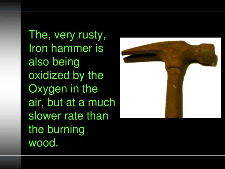 The, very rusty, Iron hammer is also being oxidized by the Oxygen in the air, but at a much slower rate than the burning wood.