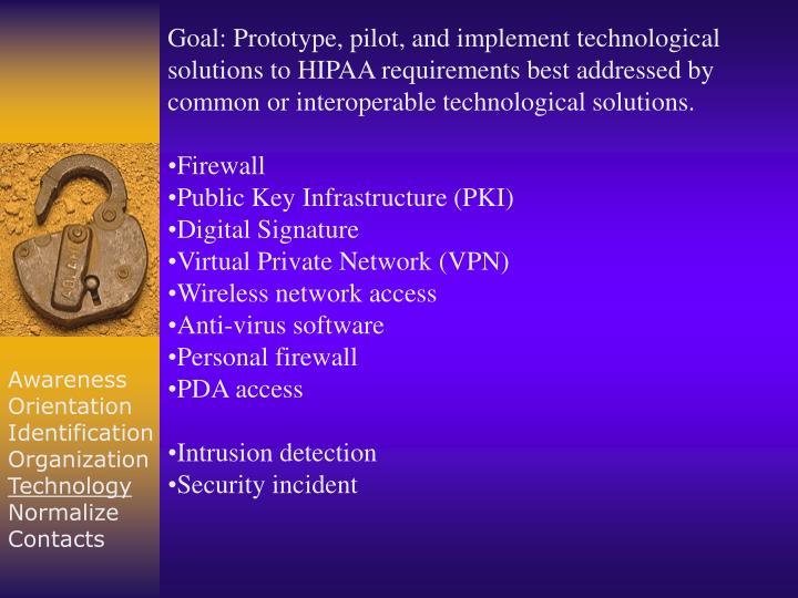 Goal: Prototype, pilot, and implement technological solutions to HIPAA requirements best addressed by common or interoperable technological solutions.
