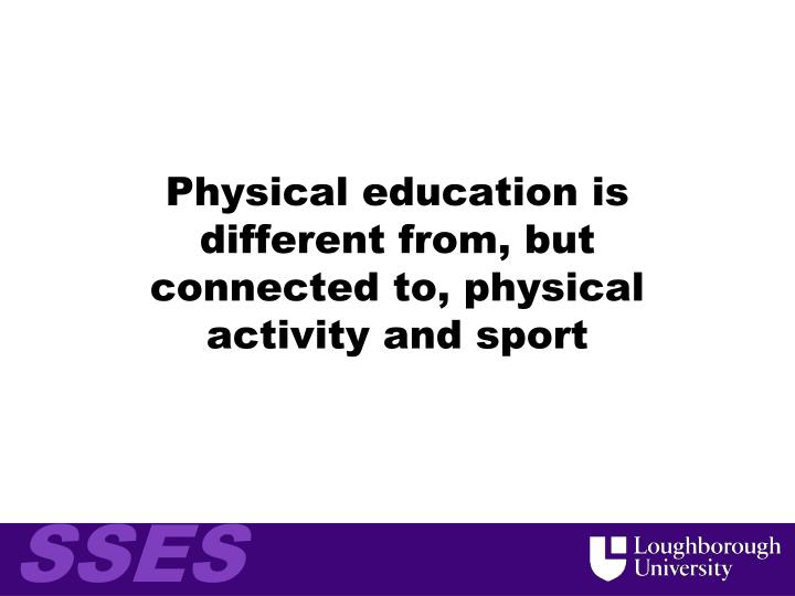 Physical education is different from, but