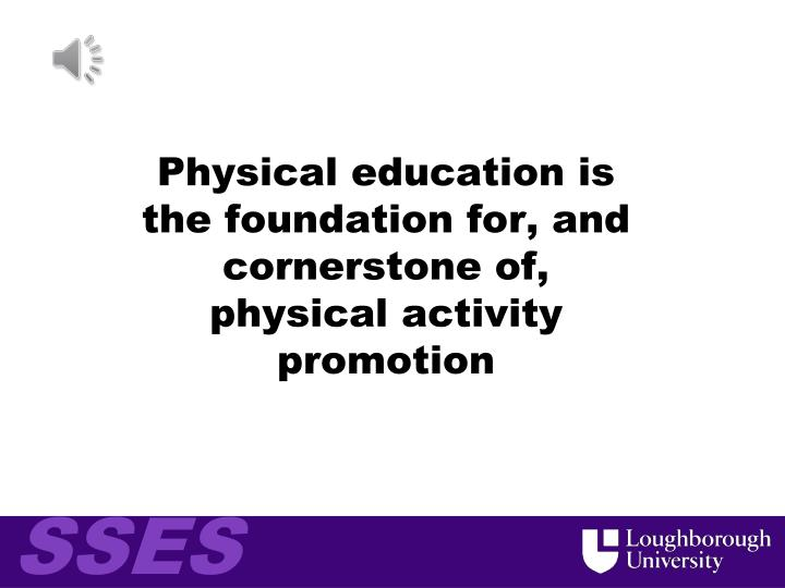 Physical education is the foundation for and cornerstone of physical activity promotion