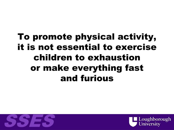 To promote physical activity, it is not essential to exercise children to exhaustion