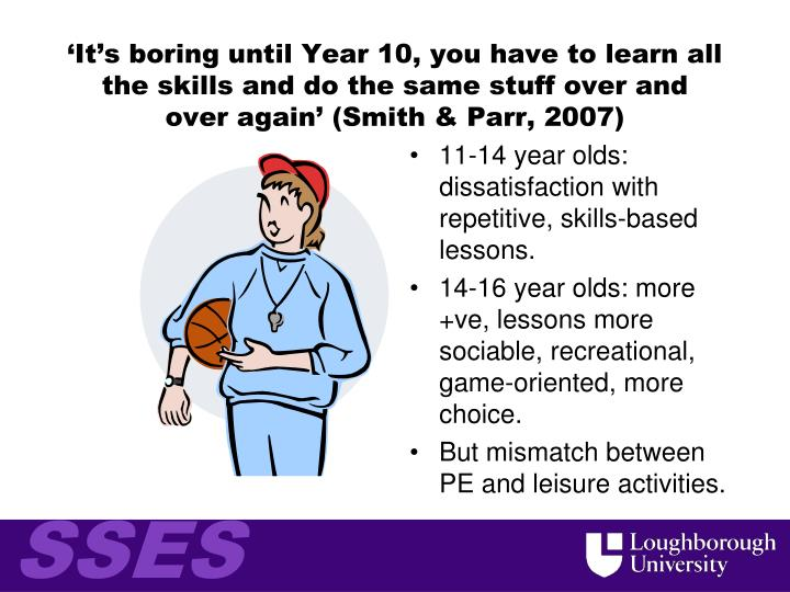 'It's boring until Year 10, you have to learn all the skills and do the same stuff over and over again' (Smith & Parr, 2007)