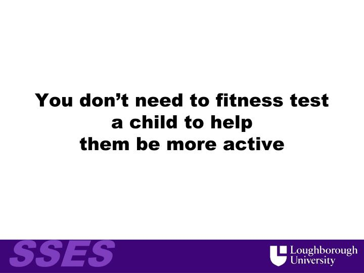 You don't need to fitness test a child to help