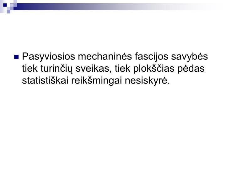 Pasyviosios mechanins fascijos savybs tiek turini sveikas, tiek plokias pdas statistikai reikmingai nesiskyr.