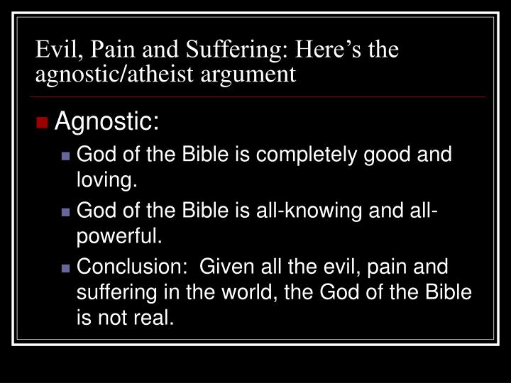 Evil, Pain and Suffering: Here's the agnostic/atheist argument