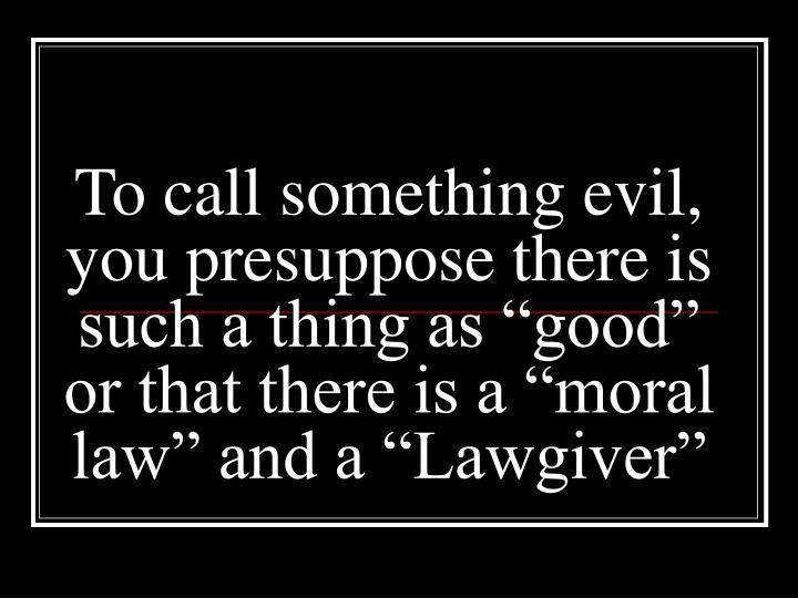 """To call something evil, you presuppose there is such a thing as """"good"""" or that there is a """"moral law"""" and a """"Lawgiver"""""""