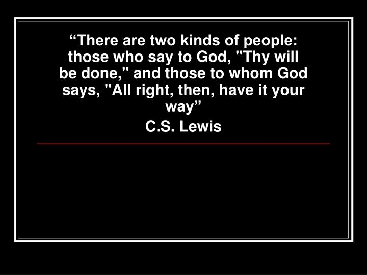 """""""There are two kinds of people: those who say to God, """"Thy will be done,"""" and those to whom God says, """"All right, then, have it your way"""""""