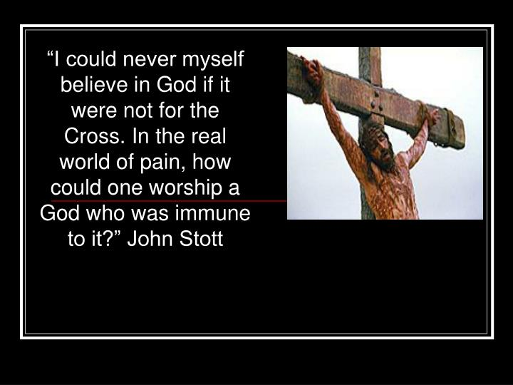 """""""I could never myself believe in God if it were not for the Cross. In the real world of pain, how could one worship a God who was immune to it?"""" John Stott"""