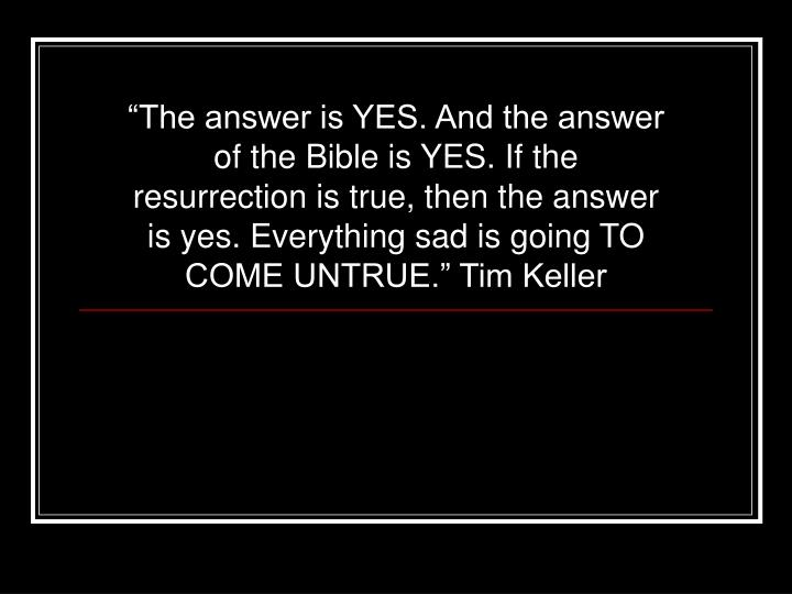 """""""The answer is YES. And the answer of the Bible is YES. If the resurrection is true, then the answer is yes. Everything sad is going TO COME UNTRUE."""" Tim Keller"""
