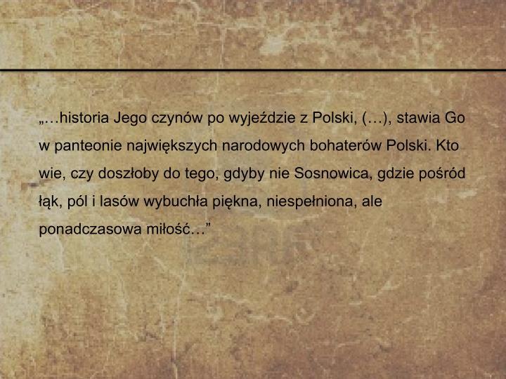 """""""…historia Jego czynów po wyjeździe z Polski, (…), stawia Go w panteonie największych narodowych bohaterów Polski. Kto wie, czy doszłoby do tego, gdyby nie Sosnowica, gdzie pośród łąk, pól i lasów wybuchła piękna, niespełniona, ale ponadczasowa miłość…"""""""