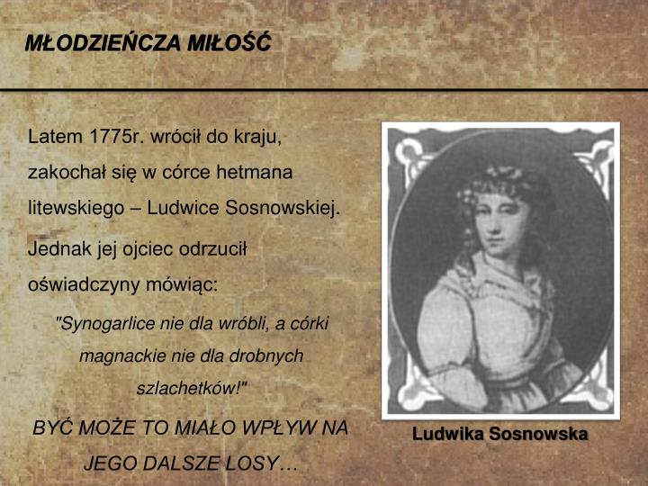 Latem 1775r. wrócił do kraju, zakochał się w córce hetmana litewskiego – Ludwice