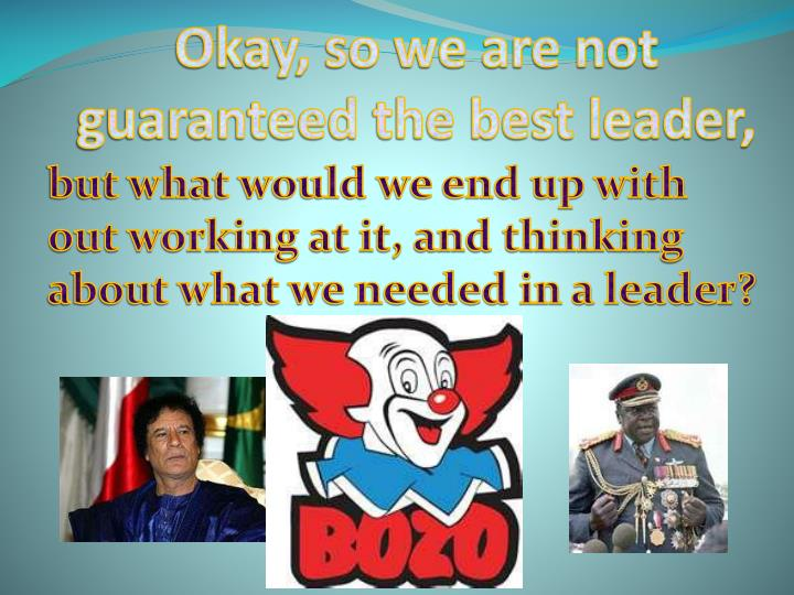 Okay, so we are not guaranteed the best leader,