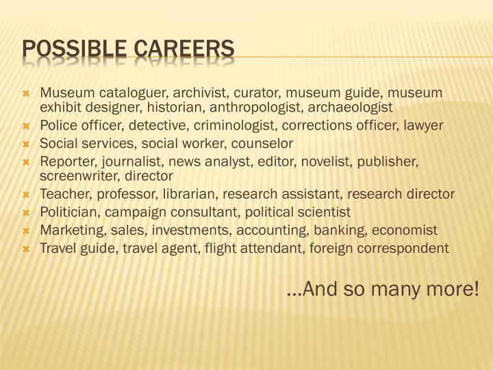 Museum cataloguer, archivist, curator, museum guide, museum exhibit designer, historian, anthropologist, archaeologist
