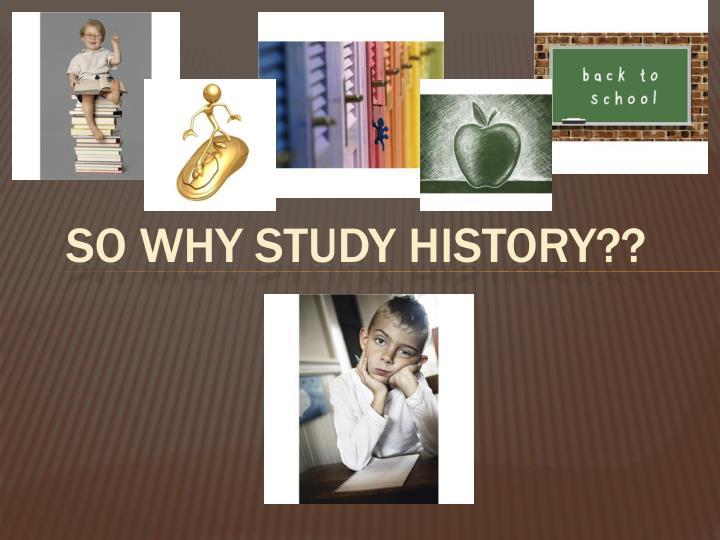 So Why Study history??
