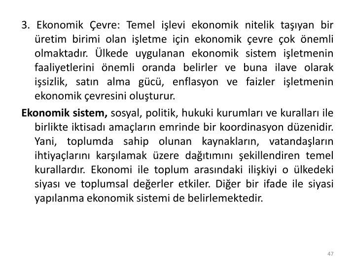 3. Ekonomik Çevre: Temel işlevi ekonomik nitelik taşıyan bir üretim birimi olan işletme için ekonomik çevre çok önemli olmaktadır. Ülkede uygulanan ekonomik sistem işletmenin faaliyetlerini önemli oranda belirler ve buna ilave olarak işsizlik, satın alma gücü, enflasyon ve faizler işletmenin ekonomik çevresini oluşturur.