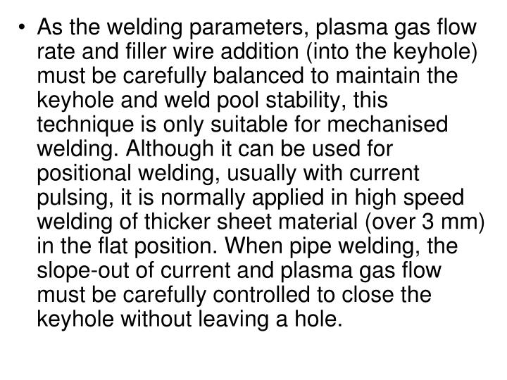As the welding parameters, plasma gas flow rate and filler wire addition (into the keyhole) must be carefully balanced to maintain the keyhole and weld pool stability, this technique is only suitable for mechanised welding. Although it can be used for positional welding, usually with current pulsing, it is normally applied in high speed welding of thicker sheet material (over 3 mm) in the flat position. When pipe welding, the slope-out of current and plasma gas flow must be carefully controlled to close the keyhole without leaving a hole.
