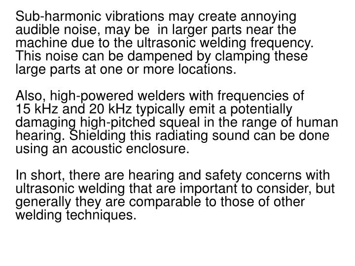 Sub-harmonic vibrations may create annoying audible noise, may be  in larger parts near the machine due to the ultrasonic welding frequency. This noise can be dampened by clamping these large parts at one or more locations.
