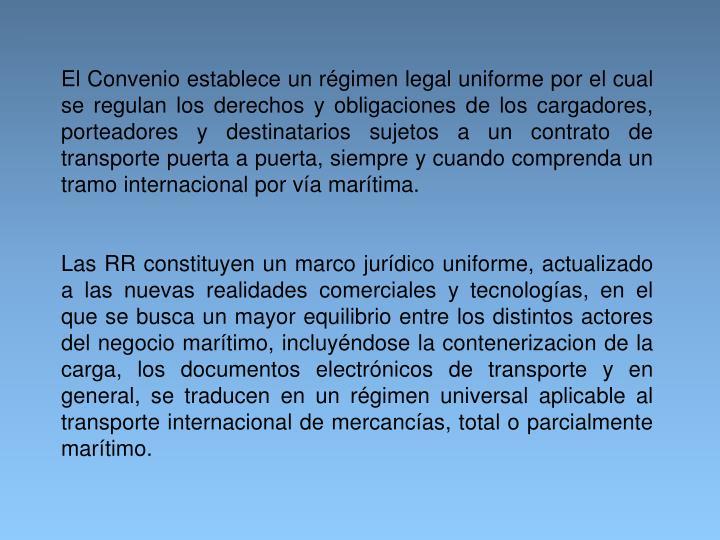 El Convenio establece un régimen legal uniforme por el cual se regulan los derechos y obligaciones de los cargadores, porteadores y destinatarios sujetos a un contrato de transporte puerta a puerta, siempre y cuando comprenda un tramo internacional por vía marítima.