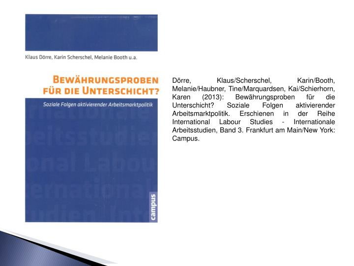 Dörre, Klaus/Scherschel, Karin/Booth, Melanie/Haubner, Tine/Marquardsen, Kai/Schierhorn, Karen (2013): Bewährungsproben für die Unterschicht? Soziale Folgen aktivierender Arbeitsmarktpolitik. Erschienen in der Reihe International Labour Studies - Internationale Arbeitsstudien, Band 3. Frankfurt am Main/New York: Campus.
