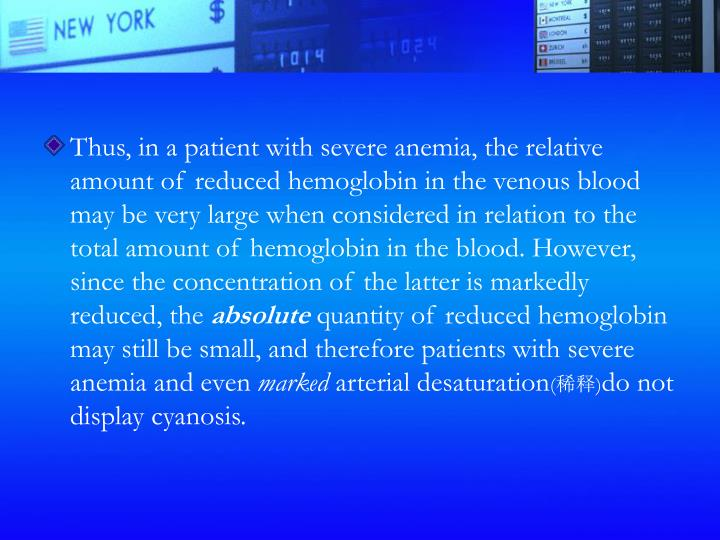 Thus, in a patient with severe anemia, the relative amount of reduced hemoglobin in the venous blood may be very large when considered in relation to the total amount of hemoglobin in the blood. However, since the concentration of the latter is markedly reduced, the