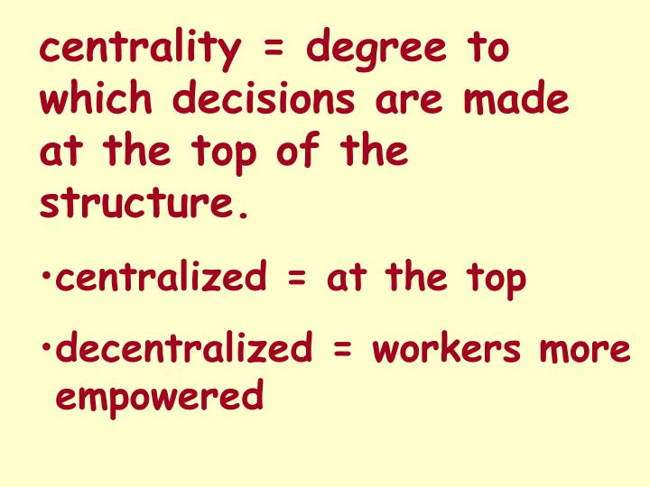 centrality = degree to which decisions are made at the top of the structure.