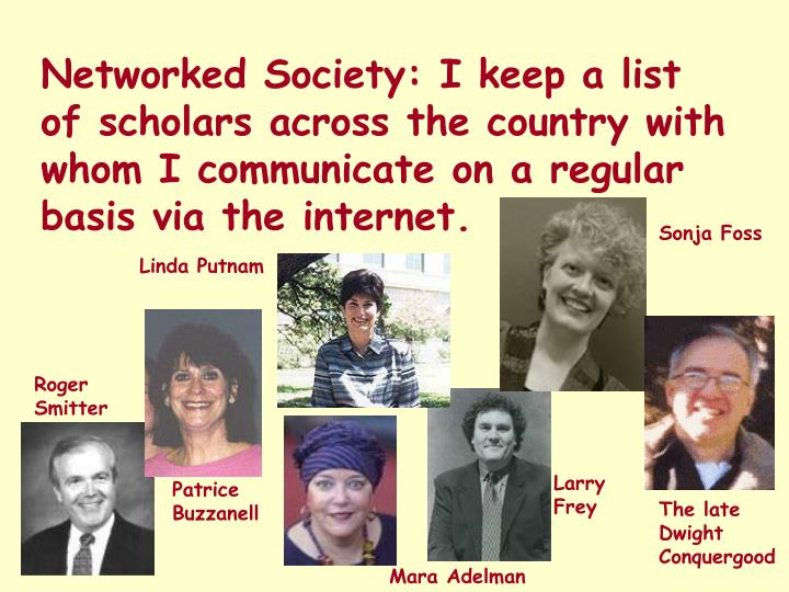 Networked Society: I keep a list of scholars across the country with whom I communicate on a regular basis via the internet.