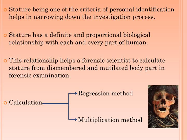 Stature being one of the criteria of personal identification helps in narrowing down the investigation process.