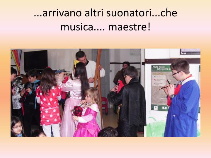 ...arrivano altri suonatori...che  musica.... maestre!