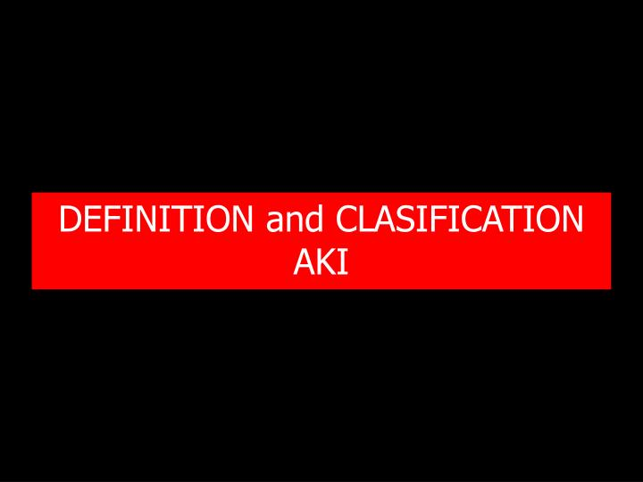 DEFINITION and CLASIFICATION  AKI