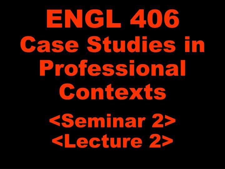 Engl 406 case studies in professional contexts seminar 2 lecture 2