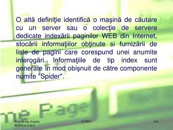 """O altă definiţie identifică o maşină de căutare cu un server sau o colecţie de servere dedicate indexării paginilor WEB din Internet, stocării informaţiilor obţinute si furnizării de liste de pagini care corespund unei anumite interogări. Informaţiile de tip index sunt generate în mod obişnuit de către componente numite """"Spider""""."""
